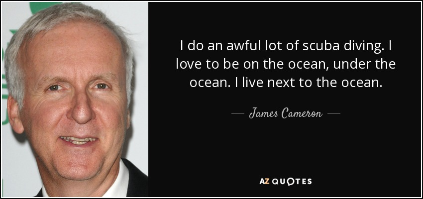 I do an awful lot of scuba diving. I love to be on the ocean, under the ocean. I live next to the ocean. - James Cameron