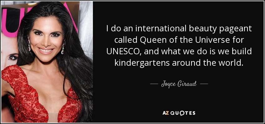 I do an international beauty pageant called Queen of the Universe for UNESCO, and what we do is we build kindergartens around the world. - Joyce Giraud
