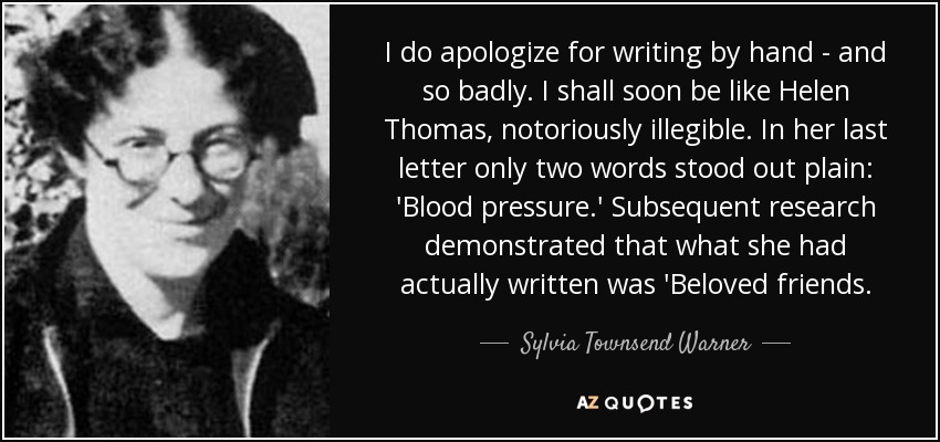 I do apologize for writing by hand - and so badly. I shall soon be like Helen Thomas, notoriously illegible. In her last letter only two words stood out plain: 'Blood pressure.' Subsequent research demonstrated that what she had actually written was 'Beloved friends. - Sylvia Townsend Warner