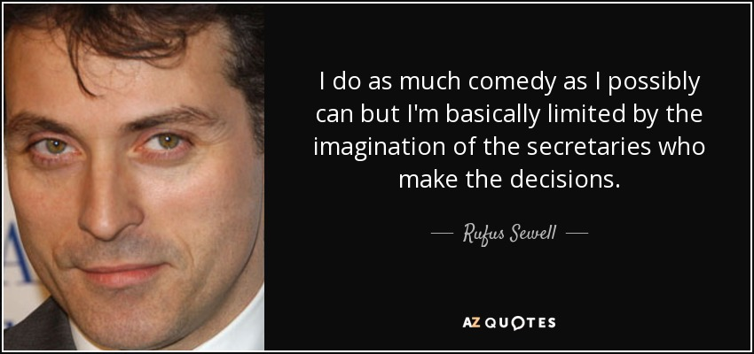 I do as much comedy as I possibly can but I'm basically limited by the imagination of the secretaries who make the decisions. - Rufus Sewell