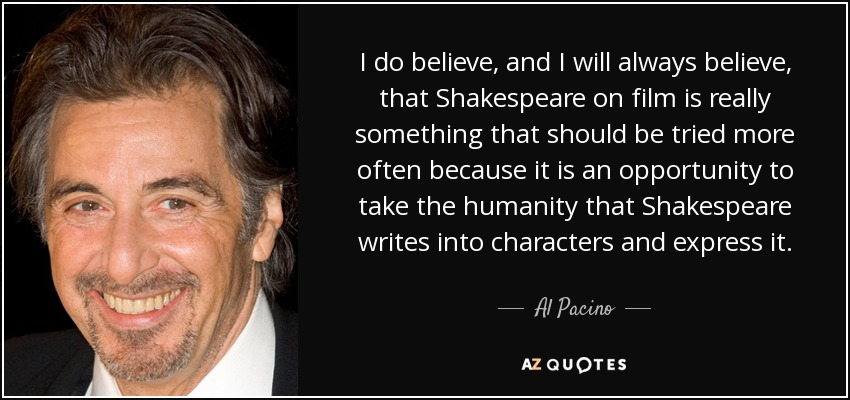 I do believe, and I will always believe, that Shakespeare on film is really something that should be tried more often because it is an opportunity to take the humanity that Shakespeare writes into characters and express it. - Al Pacino