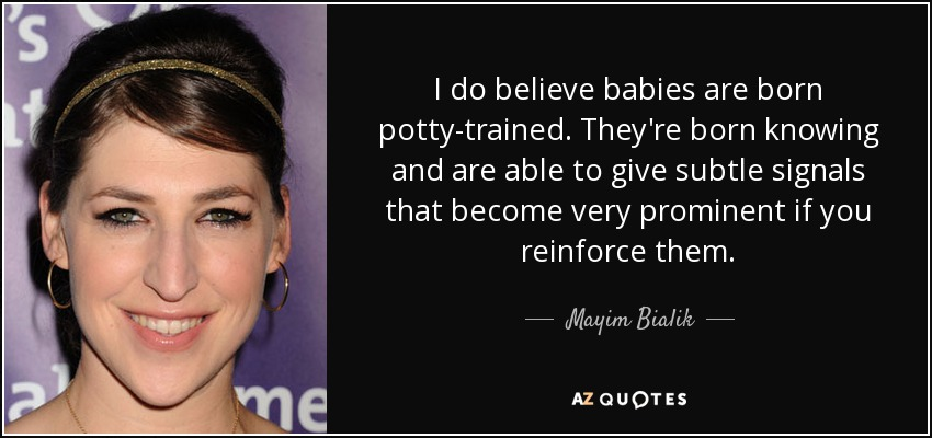 I do believe babies are born potty-trained. They're born knowing and are able to give subtle signals that become very prominent if you reinforce them. - Mayim Bialik