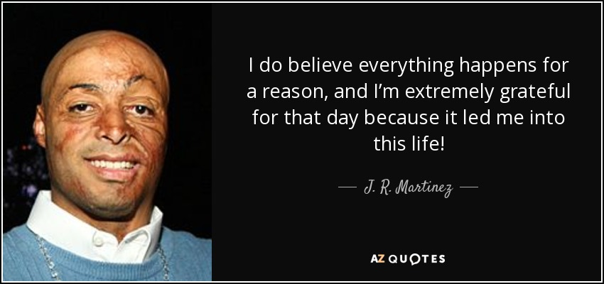 I do believe everything happens for a reason, and I'm extremely grateful for that day because it led me into this life! - J. R. Martinez