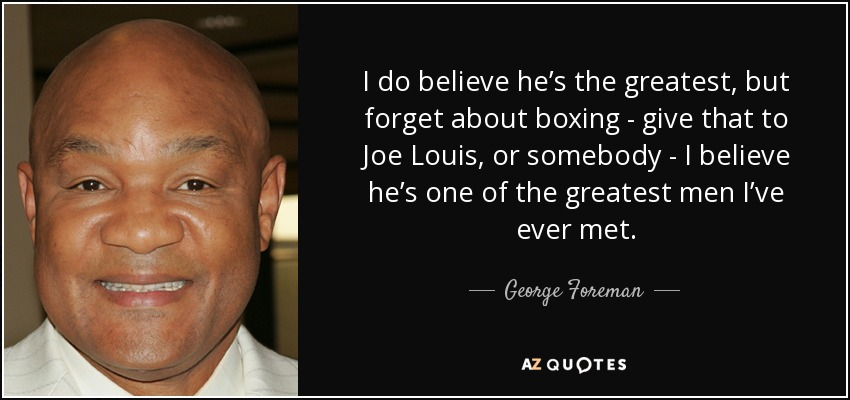 I do believe he's the greatest, but forget about boxing - give that to Joe Louis, or somebody - I believe he's one of the greatest men I've ever met. - George Foreman