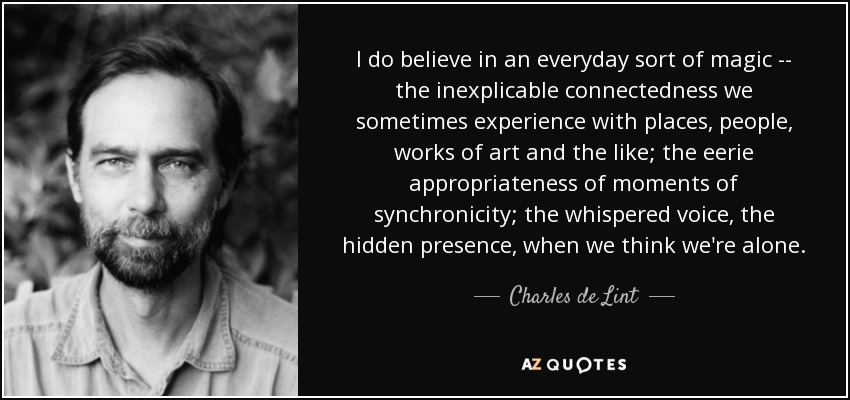 I do believe in an everyday sort of magic -- the inexplicable connectedness we sometimes experience with places, people, works of art and the like; the eerie appropriateness of moments of synchronicity; the whispered voice, the hidden presence, when we think we're alone. - Charles de Lint