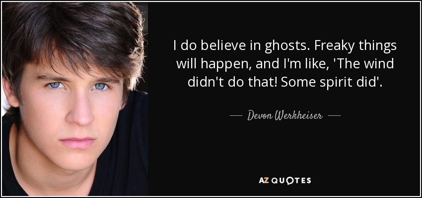 I do believe in ghosts. Freaky things will happen, and I'm like, 'The wind didn't do that! Some spirit did'. - Devon Werkheiser