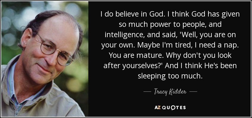 I do believe in God. I think God has given so much power to people, and intelligence, and said, 'Well, you are on your own. Maybe I'm tired, I need a nap. You are mature. Why don't you look after yourselves?' And I think He's been sleeping too much. - Tracy Kidder