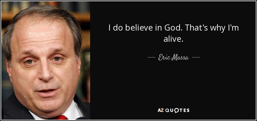 I do believe in God. That's why I'm alive. - Eric Massa