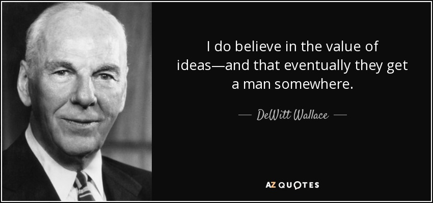 I do believe in the value of ideas—and that eventually they get a man somewhere. - DeWitt Wallace