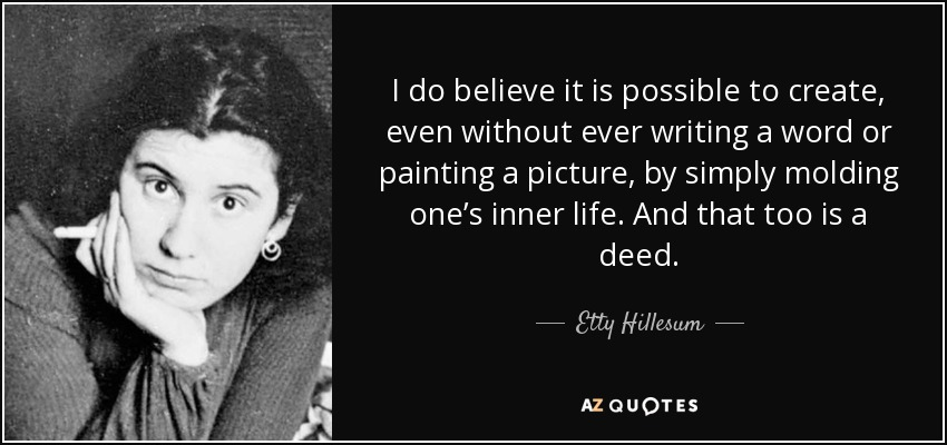 I do believe it is possible to create, even without ever writing a word or painting a picture, by simply molding one's inner life. And that too is a deed. - Etty Hillesum