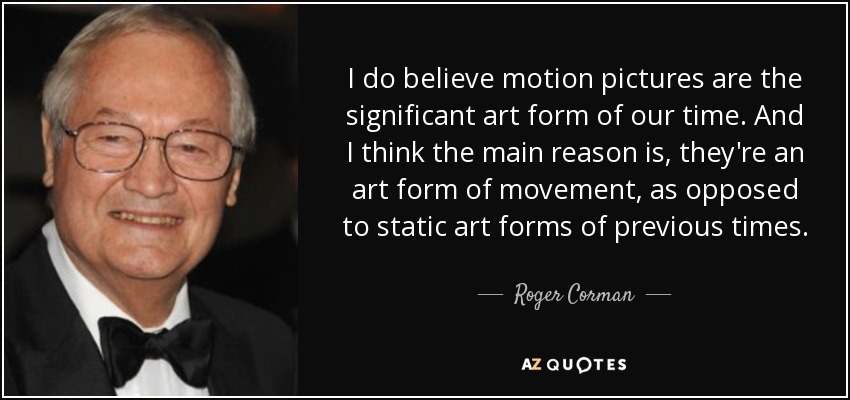 I do believe motion pictures are the significant art form of our time. And I think the main reason is, they're an art form of movement, as opposed to static art forms of previous times. - Roger Corman