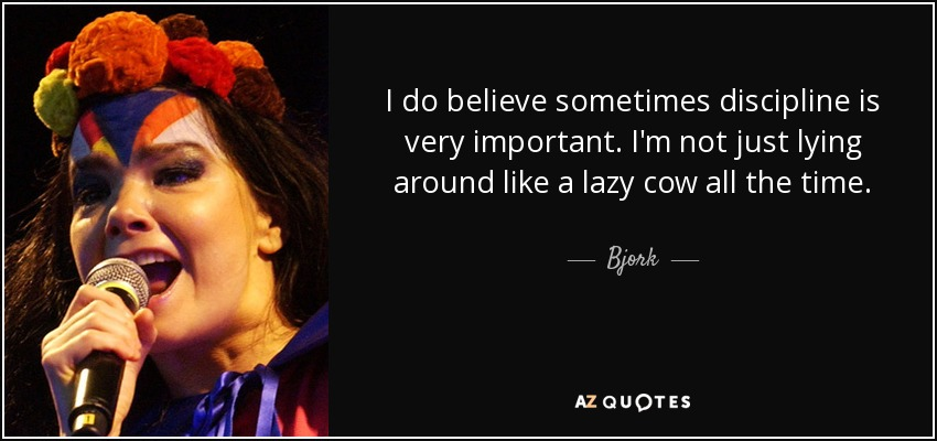 I do believe sometimes discipline is very important. I'm not just lying around like a lazy cow all the time. - Bjork