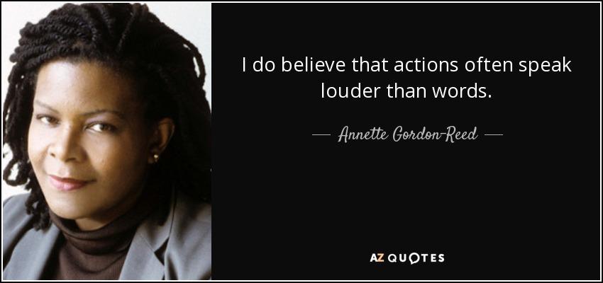 I do believe that actions often speak louder than words. - Annette Gordon-Reed