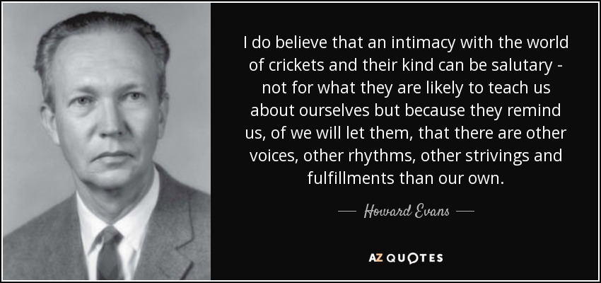 I do believe that an intimacy with the world of crickets and their kind can be salutary - not for what they are likely to teach us about ourselves but because they remind us, of we will let them, that there are other voices, other rhythms, other strivings and fulfillments than our own. - Howard Evans