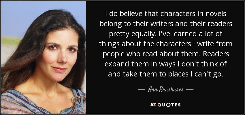 I do believe that characters in novels belong to their writers and their readers pretty equally. I've learned a lot of things about the characters I write from people who read about them. Readers expand them in ways I don't think of and take them to places I can't go. - Ann Brashares