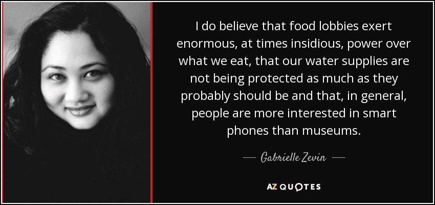 I do believe that food lobbies exert enormous, at times insidious, power over what we eat, that our water supplies are not being protected as much as they probably should be and that, in general, people are more interested in smart phones than museums. - Gabrielle Zevin