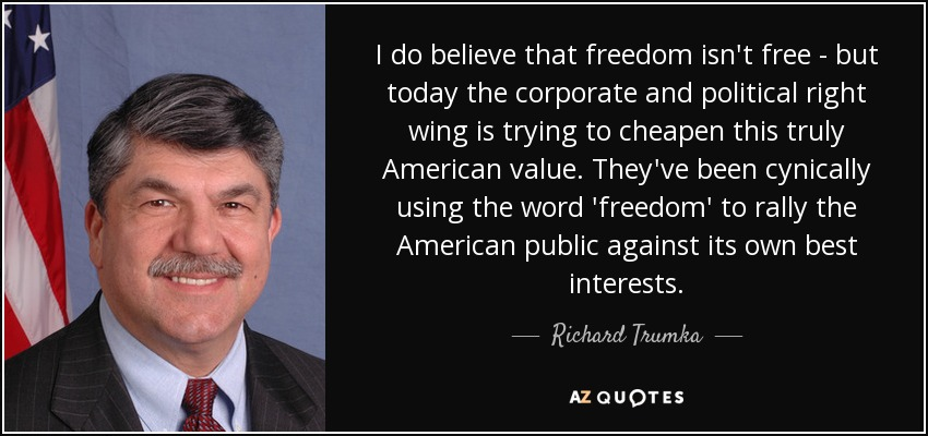 I do believe that freedom isn't free - but today the corporate and political right wing is trying to cheapen this truly American value. They've been cynically using the word 'freedom' to rally the American public against its own best interests. - Richard Trumka