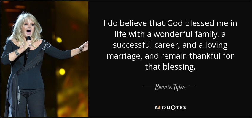 I do believe that God blessed me in life with a wonderful family, a successful career, and a loving marriage, and remain thankful for that blessing. - Bonnie Tyler