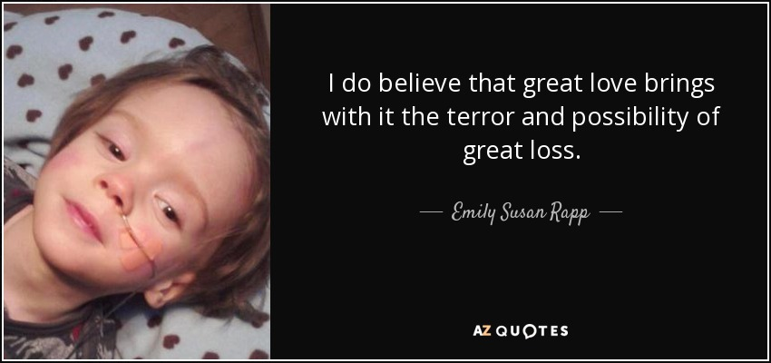 I do believe that great love brings with it the terror and possibility of great loss. - Emily Susan Rapp