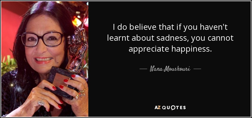 I do believe that if you haven't learnt about sadness, you cannot appreciate happiness. - Nana Mouskouri