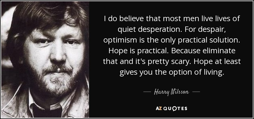 I do believe that most men live lives of quiet desperation. For despair, optimism is the only practical solution. Hope is practical. Because eliminate that and it's pretty scary. Hope at least gives you the option of living. - Harry Nilsson