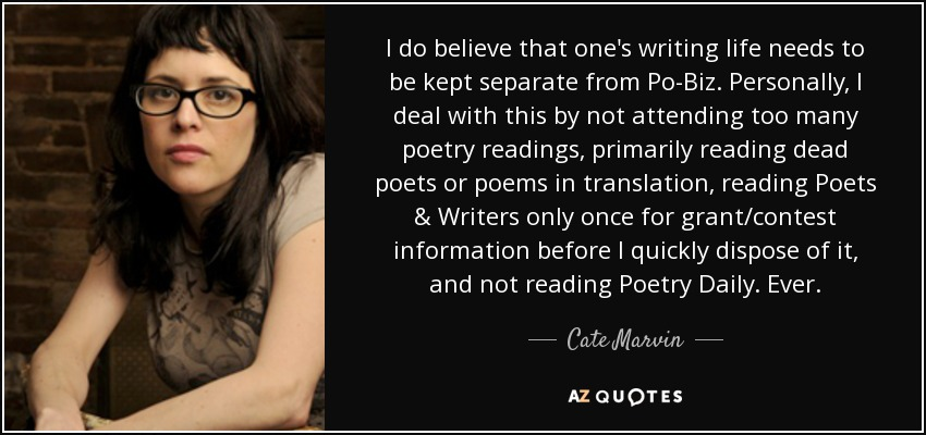 I do believe that one's writing life needs to be kept separate from Po-Biz. Personally, I deal with this by not attending too many poetry readings, primarily reading dead poets or poems in translation, reading Poets & Writers only once for grant/contest information before I quickly dispose of it, and not reading Poetry Daily. Ever. - Cate Marvin