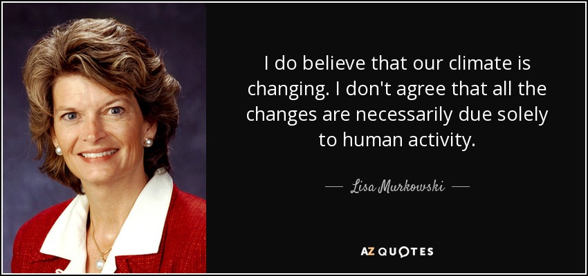 I do believe that our climate is changing. I don't agree that all the changes are necessarily due solely to human activity. - Lisa Murkowski