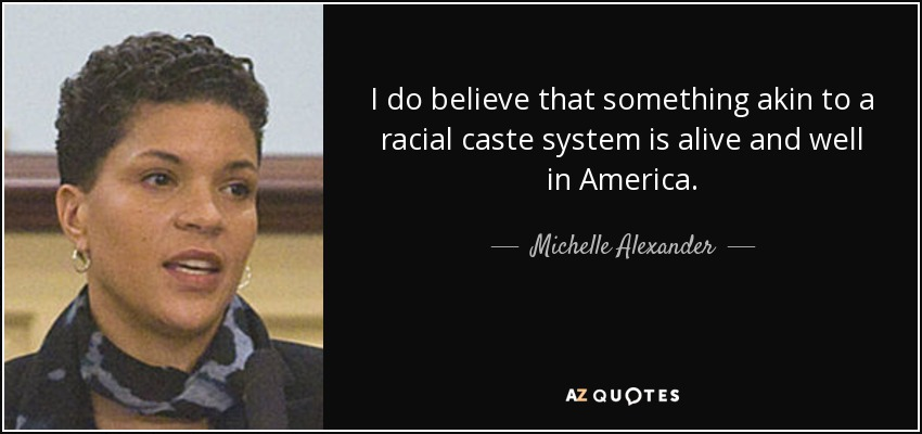 I do believe that something akin to a racial caste system is alive and well in America. - Michelle Alexander