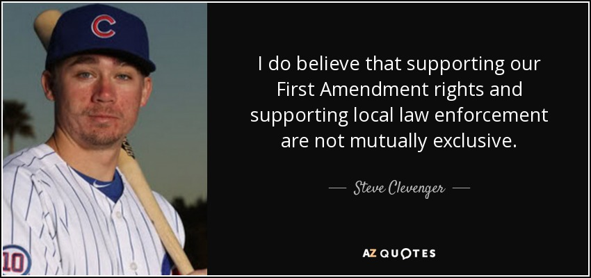 I do believe that supporting our First Amendment rights and supporting local law enforcement are not mutually exclusive. - Steve Clevenger