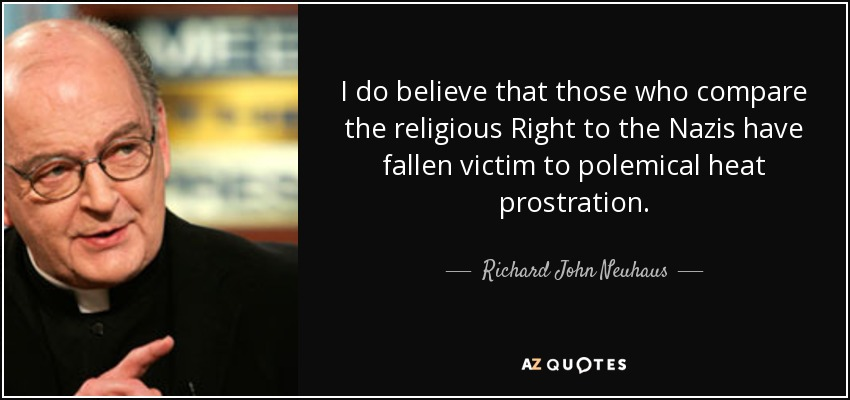 I do believe that those who compare the religious Right to the Nazis have fallen victim to polemical heat prostration. - Richard John Neuhaus