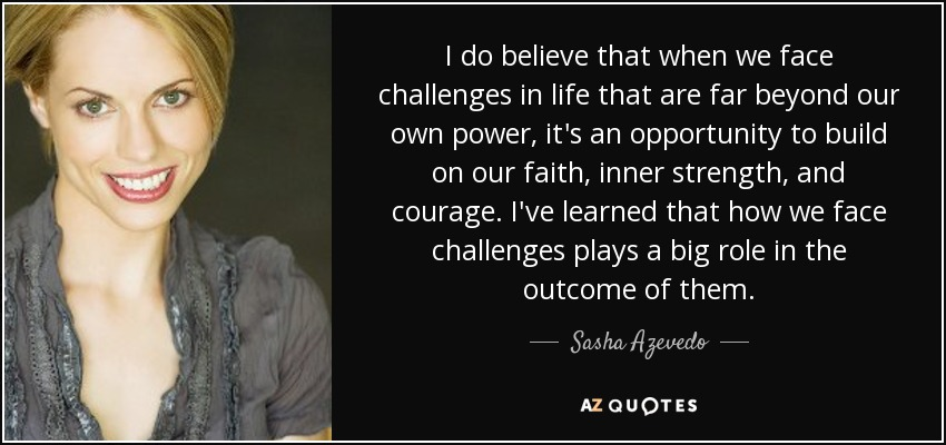 I do believe that when we face challenges in life that are far beyond our own power, it's an opportunity to build on our faith, inner strength, and courage. I've learned that how we face challenges plays a big role in the outcome of them. - Sasha Azevedo