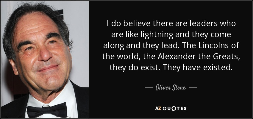 I do believe there are leaders who are like lightning and they come along and they lead. The Lincolns of the world, the Alexander the Greats, they do exist. They have existed. - Oliver Stone