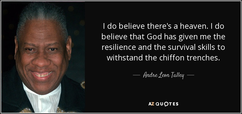 I do believe there's a heaven. I do believe that God has given me the resilience and the survival skills to withstand the chiffon trenches. - Andre Leon Talley