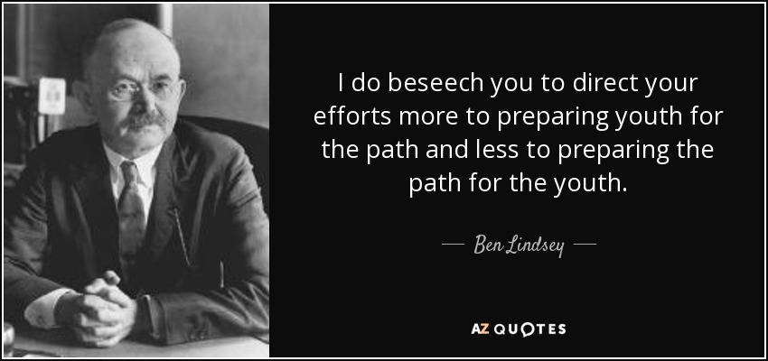 I do beseech you to direct your efforts more to preparing youth for the path and less to preparing the path for the youth. - Ben Lindsey