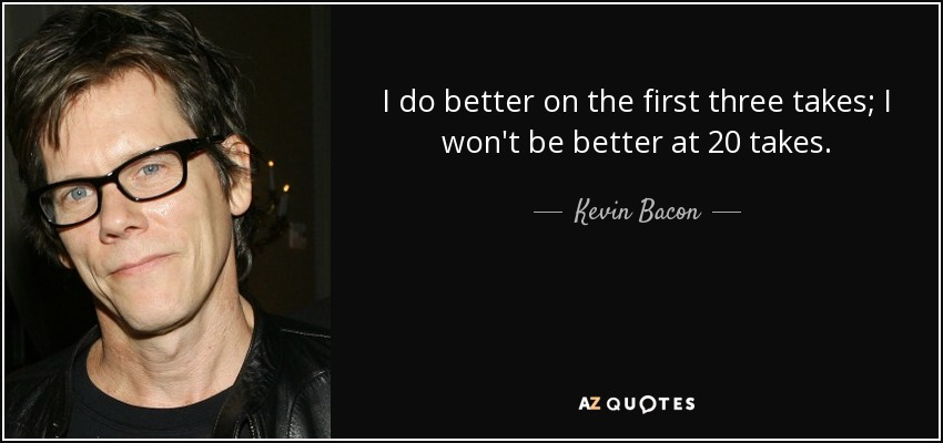 I do better on the first three takes; I won't be better at 20 takes. - Kevin Bacon
