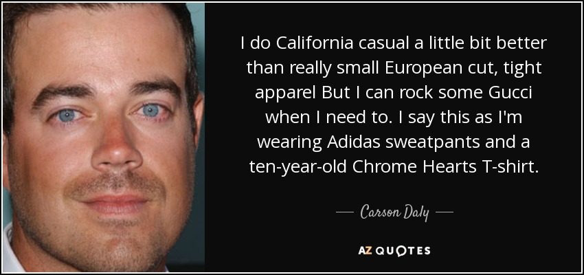 I do California casual a little bit better than really small European cut, tight apparel But I can rock some Gucci when I need to. I say this as I'm wearing Adidas sweatpants and a ten-year-old Chrome Hearts T-shirt. - Carson Daly
