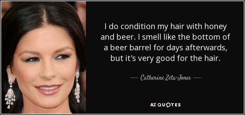 I do condition my hair with honey and beer. I smell like the bottom of a beer barrel for days afterwards, but it's very good for the hair. - Catherine Zeta-Jones