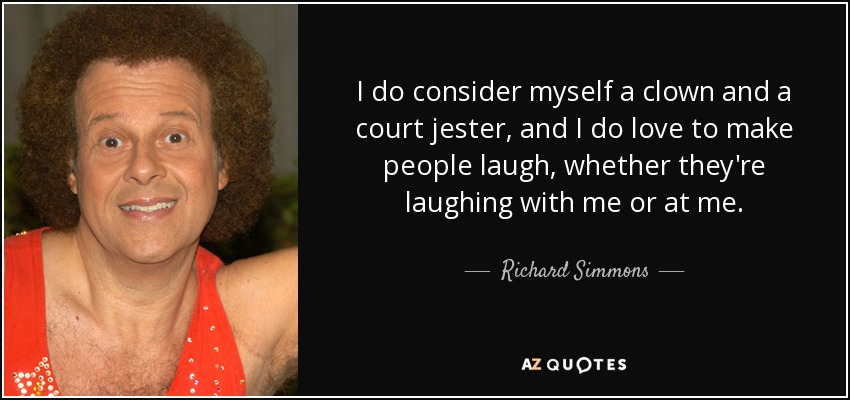 I do consider myself a clown and a court jester, and I do love to make people laugh, whether they're laughing with me or at me. - Richard Simmons