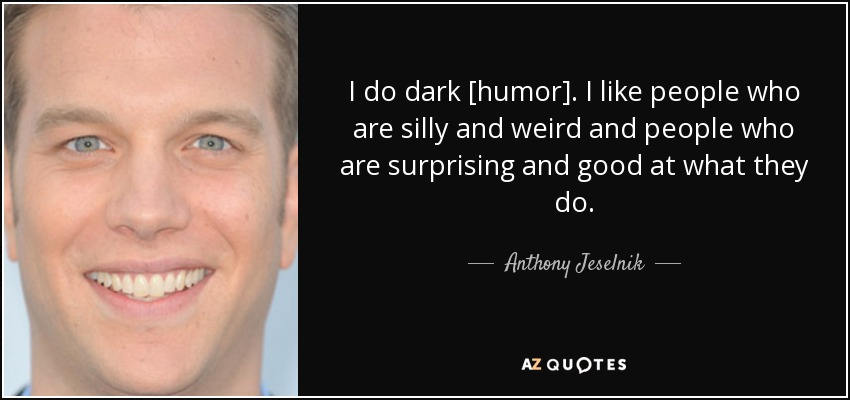 I do dark [humor]. I like people who are silly and weird and people who are surprising and good at what they do. - Anthony Jeselnik