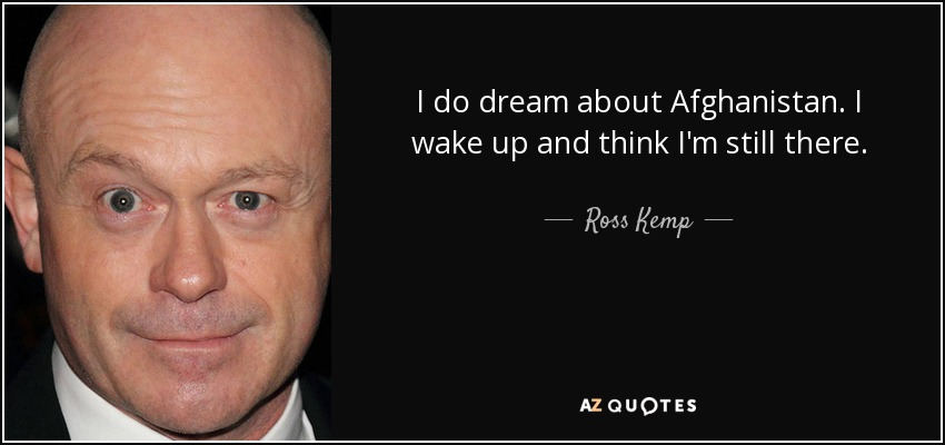 I do dream about Afghanistan. I wake up and think I'm still there. - Ross Kemp