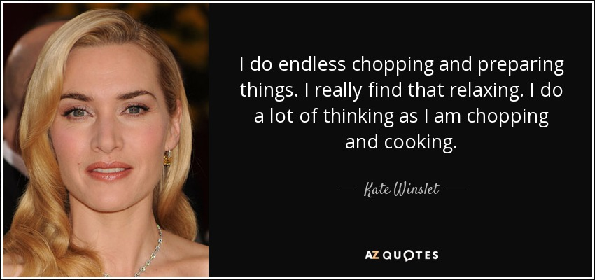 I do endless chopping and preparing things. I really find that relaxing. I do a lot of thinking as I am chopping and cooking. - Kate Winslet