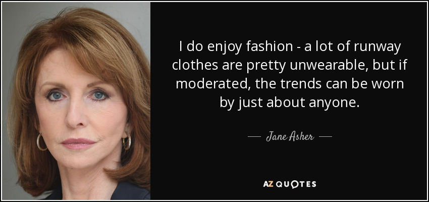 I do enjoy fashion - a lot of runway clothes are pretty unwearable, but if moderated, the trends can be worn by just about anyone. - Jane Asher