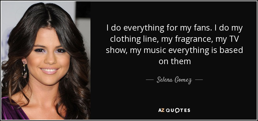 Selena Gomez Quote: I Do Everything For My Fans. I Do My