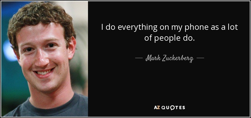 I do everything on my phone as a lot of people do. - Mark Zuckerberg