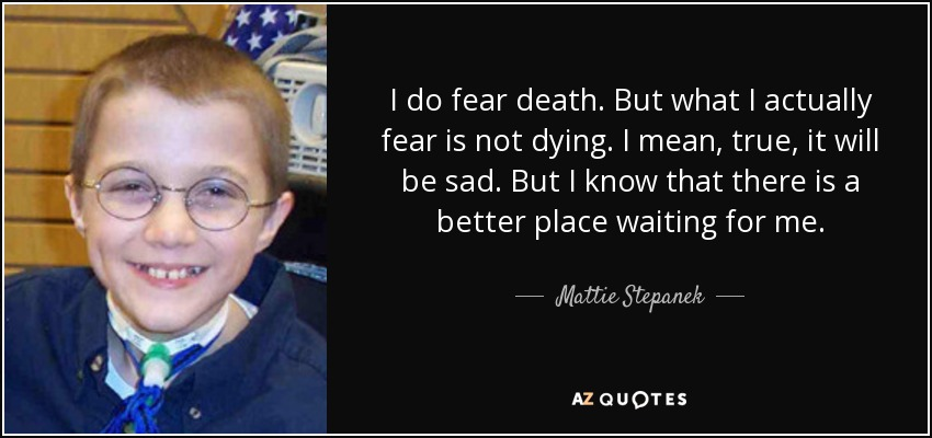 I do fear death. But what I actually fear is not dying. I mean, true, it will be sad. But I know that there is a better place waiting for me. - Mattie Stepanek