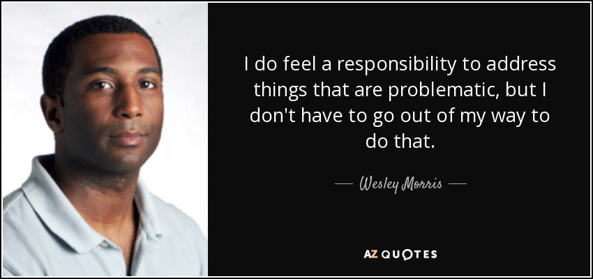I do feel a responsibility to address things that are problematic, but I don't have to go out of my way to do that. - Wesley Morris