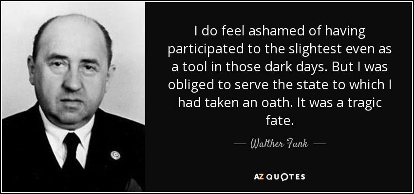 I do feel ashamed of having participated to the slightest even as a tool in those dark days. But I was obliged to serve the state to which I had taken an oath. It was a tragic fate. - Walther Funk