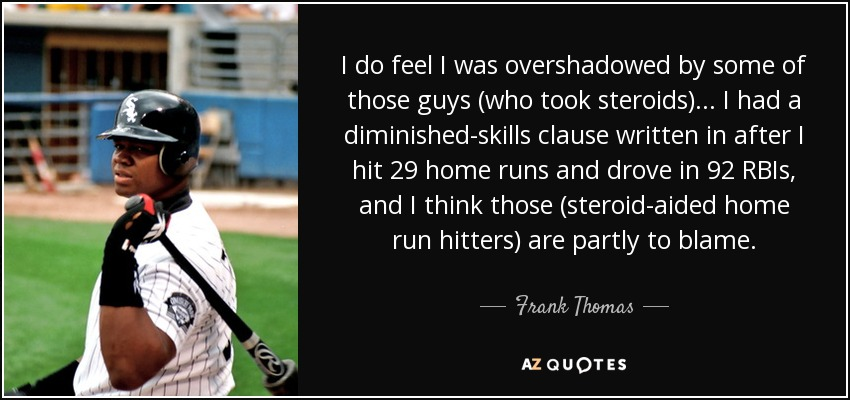 I do feel I was overshadowed by some of those guys (who took steroids) . . . I had a diminished-skills clause written in after I hit 29 home runs and drove in 92 RBIs, and I think those (steroid-aided home run hitters) are partly to blame. - Frank Thomas
