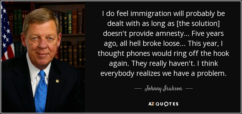 I do feel immigration will probably be dealt with as long as [the solution] doesn't provide amnesty ... Five years ago, all hell broke loose ... This year, I thought phones would ring off the hook again. They really haven't. I think everybody realizes we have a problem. - Johnny Isakson