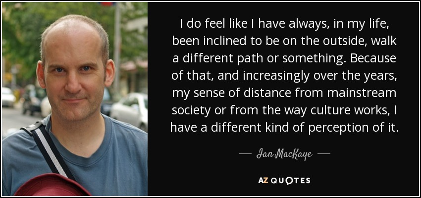I do feel like I have always, in my life, been inclined to be on the outside, walk a different path or something. Because of that, and increasingly over the years, my sense of distance from mainstream society or from the way culture works, I have a different kind of perception of it. - Ian MacKaye